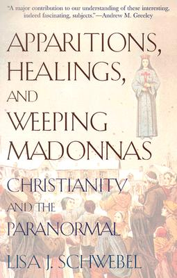 Apparitions, Healings, and Weeping Madonnas: Christianity and the Paranormal - Schwebel, Lisa J
