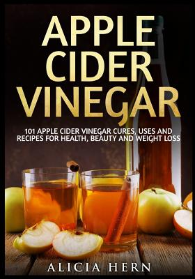 Apple Cider Vinegar: 101 Apple Cider Vinegar Cures, Uses and Recipes for Health, Beauty and Weight Loss - Hern, Alicia