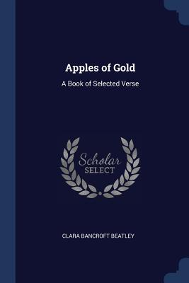 Apples of Gold: A Book of Selected Verse - Beatley, Clara Bancroft