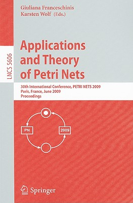 Applications and Theory of Petri Nets: 30th International Conference, PETRI NETS 2009, Paris, France, June 22-26, 2009, Proceedings - Franceschinis, Giuliana (Editor), and Wolf, Karsten (Editor)