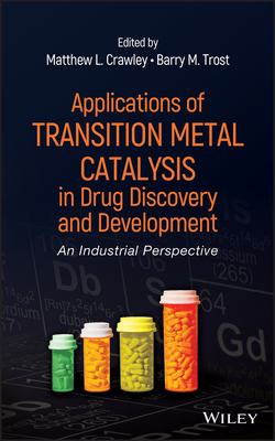 Applications of Transition Metal Catalysis in Drug Discovery and Development: An Industrial Perspective - Crawley, Matthew L. (Editor), and Trost, Barry M. (Editor)