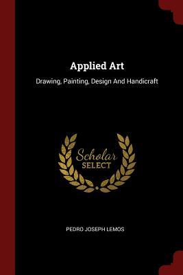 Applied Art: Drawing, Painting, Design and Handicraft - Lemos, Pedro Joseph