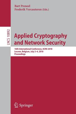 Applied Cryptography and Network Security: 16th International Conference, ACNS 2018, Leuven, Belgium, July 2-4, 2018, Proceedings - Preneel, Bart (Editor), and Vercauteren, Frederik (Editor)