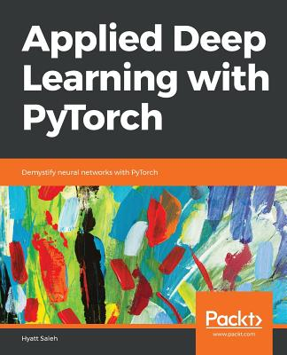 Applied Deep Learning with PyTorch: Demystifying neural networks with PyTorch - Saleh, Hyatt