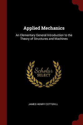 Applied Mechanics: An Elementary General Introduction to the Theory of Structures and Machines - Cotterill, James Henry