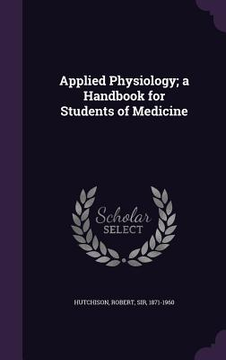 Applied Physiology; A Handbook for Students of Medicine - Hutchison, Robert Sir (Creator)