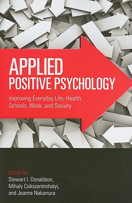 Applied Positive Psychology: Improving Everyday Life, Health, Schools, Work, and Society - Donaldson, Stewart I, Ph.D. (Editor), and Csikszentmihalyi, Mihaly, Dr., PhD (Editor), and Nakamura, Jeanne (Editor)