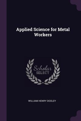 Applied Science for Metal Workers - Dooley, William Henry