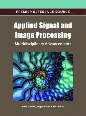 Applied Signal and Image Processing: Multidisciplinary Advancements - Qahwaji, Rami (Editor), and Green, Roger (Editor), and Hines, Evor (Editor)