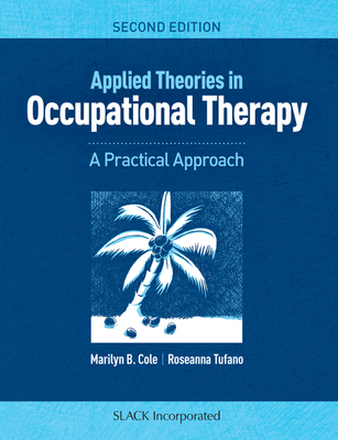 Applied Theories in Occupational Therapy: A Practical Approach - Cole, Marilyn B, MS, Otr/L, Faota, and Tufano, Roseanna, Lmft, Otr/L