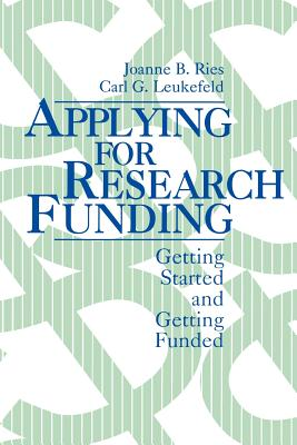 Applying for Research Funding: Getting Started and Getting Funded - Ries, Joanne B, Dr., and Leukefeld, Karl G, and Leukefeld, Carl G