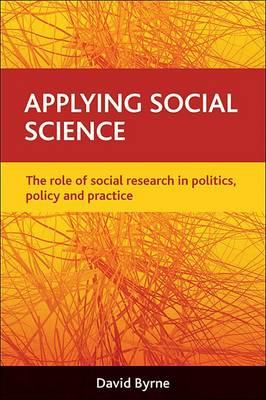 Applying Social Science: The Role of Social Research in Politics, Policy and Practice - Byrne, David