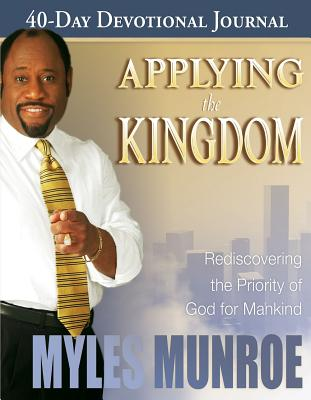 Applying the Kingdom 40-Day Devotional Journal: Rediscovering the Priority of God for Mankind - Munroe, Myles, Dr.
