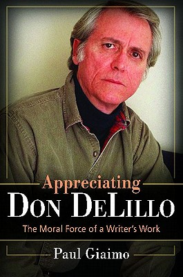 Appreciating Don Delillo: The Moral Force of a Writer's Work - Giaimo, Paul