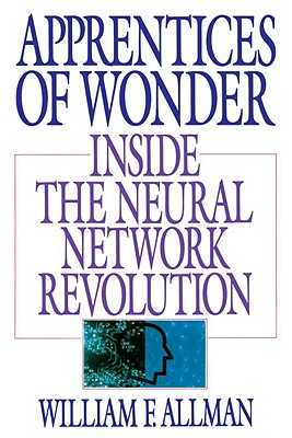 Apprentices of Wonder: Inside the Neural Network Revolution - Allman, William F