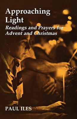 Approaching Light: Readings and Prayers for Advent and Christmas - Iles, Paul