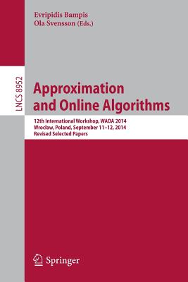 Approximation and Online Algorithms: 12th International Workshop, Waoa 2014, Wroclaw, Poland, September 11-12, 2014, Revised Selected Papers - Bampis, Evripidis (Editor), and Svensson, Ola (Editor)