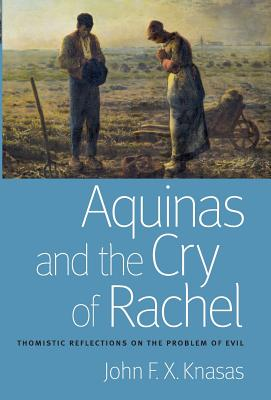 Aquinas and the Cry of Rachel: Thomistic Reflections on the Problem of Evil - Knasas, John F X