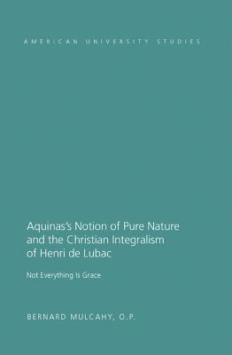 Aquinas S Notion of Pure Nature and the Christian Integralism of Henri de Lubac: Not Everything Is Grace - Mulcahy, Fr Bernard