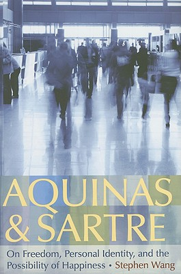 Aquinas & Sartre: On Freedom, Personal Identity, and the Possibility of Happiness - Wang, Stephen