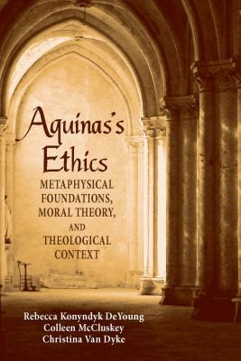 Aquinas's Ethics: Metaphysical Foundations, Moral Theory, and Theological Context - DeYoung, Rebecca Konyndyk, and McCluskey, Colleen, and Van Dyke, Christina
