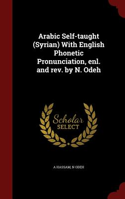 Arabic Self-Taught (Syrian) with English Phonetic Pronunciation, Enl. and REV. by N. Odeh - Hassam, A, and Odeh, N