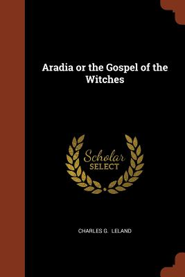 Aradia or the Gospel of the Witches - Leland, Charles G
