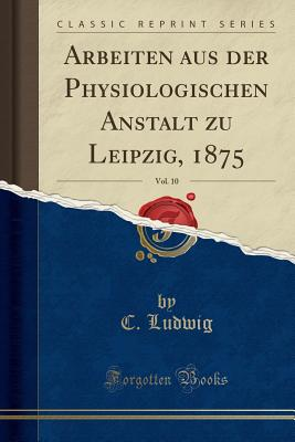 Arbeiten Aus Der Physiologischen Anstalt Zu Leipzig, 1875, Vol. 10 (Classic Reprint) - Ludwig, C