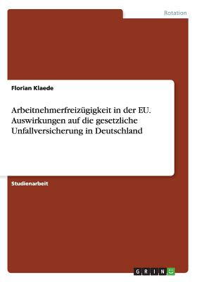 Arbeitnehmerfreizugigkeit in Der Eu. Auswirkungen Auf Die Gesetzliche Unfallversicherung in Deutschland - Klaede, Florian