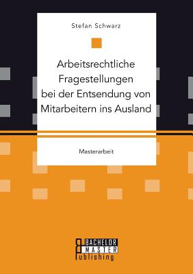Arbeitsrechtliche Fragestellungen Bei Der Entsendung Von Mitarbeitern Ins Ausland - Schwarz, Stefan