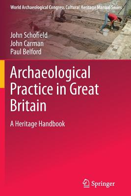 Archaeological Practice in Great Britain: A Heritage Handbook - Schofield, John, and Carmen, John, and Belford, Paul
