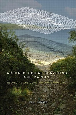 Archaeological Surveying and Mapping: Recording and Depicting the Landscape - Howard, Phil