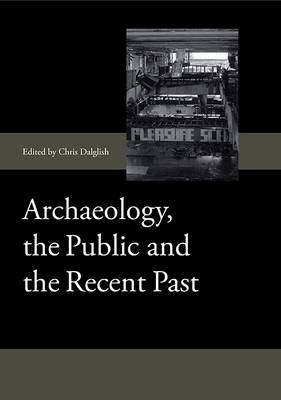 Archaeology, the Public and the Recent Past - Dalglish, Chris (Editor)