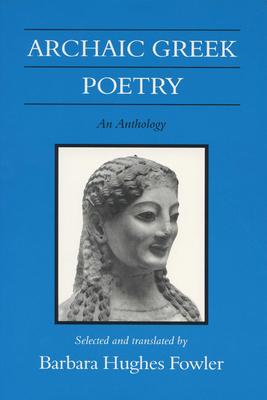 Archaic Greek Poetry Archaic Greek Poetry Archaic Greek Poetry: An Anthology an Anthology an Anthology - Fowler, Barbara Hughes (Translated by)
