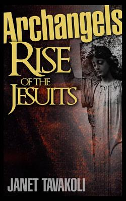 Archangels: Rise of the Jesuits - Tavakoli, Janet M