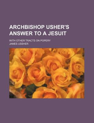 Archbishop Usher's Answer to a Jesuit; With Other Tracts on Popery - Ussher, James