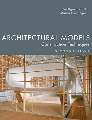 Architectural Models, Second Edition: Construction Techniques - Knoll, Wolfgang, and Hechinger, Martin