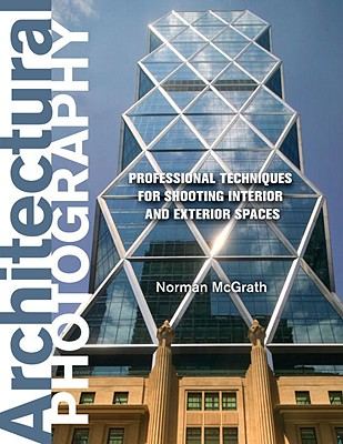 Architectural Photography: Professional Techniques for Shooting Interior and Exterior Spaces - McGrath, Norman