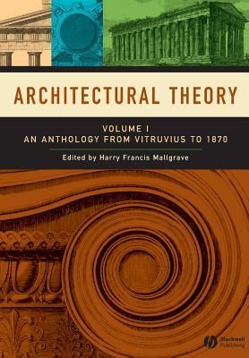 Architectural Theory: Volume I - An Anthology from Vitruvius to 1870 - Mallgrave, Harry Francis, Dr. (Editor)