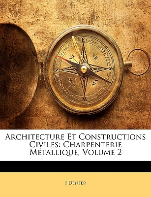 Architecture Et Constructions Civiles: Charpenterie Metallique, Volume 2 - Denfer, J