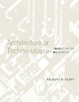 Architecture or Techno-Utopia: Politics After Modernism - Scott, Felicity D