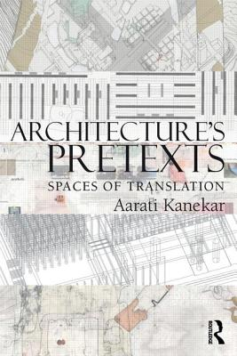 Architecture's Pretexts: Spaces of Translation - Kanekar, Aarati