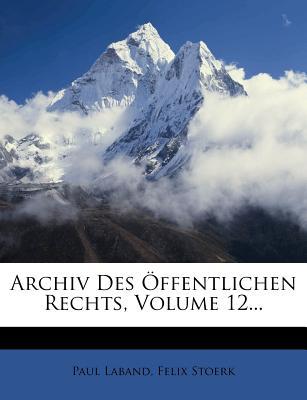 Archiv Des Offentlichen Rechts, Volume 12... - Laband, Paul, and Stoerk, Felix