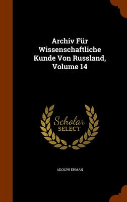 Archiv Fur Wissenschaftliche Kunde Von Russland, Volume 14 - Erman, Adolph