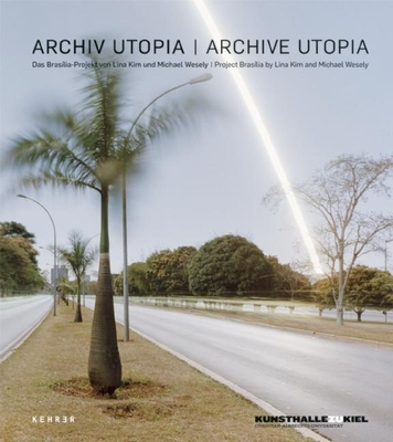 Archive Utopia: The Brasilia Project - Kim, Lina, and Wesely, Michael