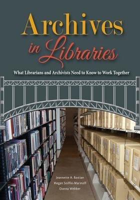 Archives in Libraries: What Librarians and Archivists Need to Know to Work Together - Bastian, Jeannette A, and Sniffin-Marinoff, Megan, and Webber, Donna