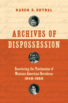 Archives of Dispossession: Recovering the Testimonios of Mexican American Herederas, 1848-1960 - Roybal, Karen R