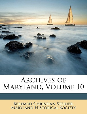 Archives of Maryland, Volume 10 - Steiner, Bernard Christian, and Maryland Historical Society, Historical Society (Creator)