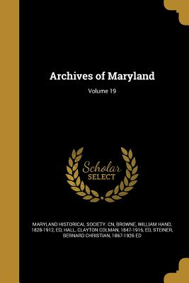 Archives of Maryland; Volume 19 - Maryland Historical Society Cn (Creator), and Browne, William Hand 1828-1912 (Creator), and Hall, Clayton Colman 1847-1916...