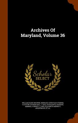 Archives of Maryland, Volume 36 - Browne, William Hand, and Steiner, Bernard Christian (Creator), and Clayton Colman Hall (Creator)